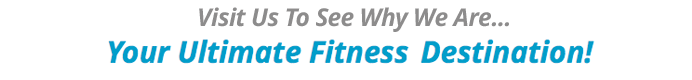 Visit Us To See Why We Are... Your Ultimate Fitness Destination!